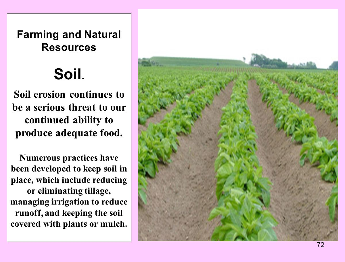 72 Farming and Natural Resources Soil. Soil erosion continues to be a serious threat to our continued ability to produce adequate food. Numerous pract
