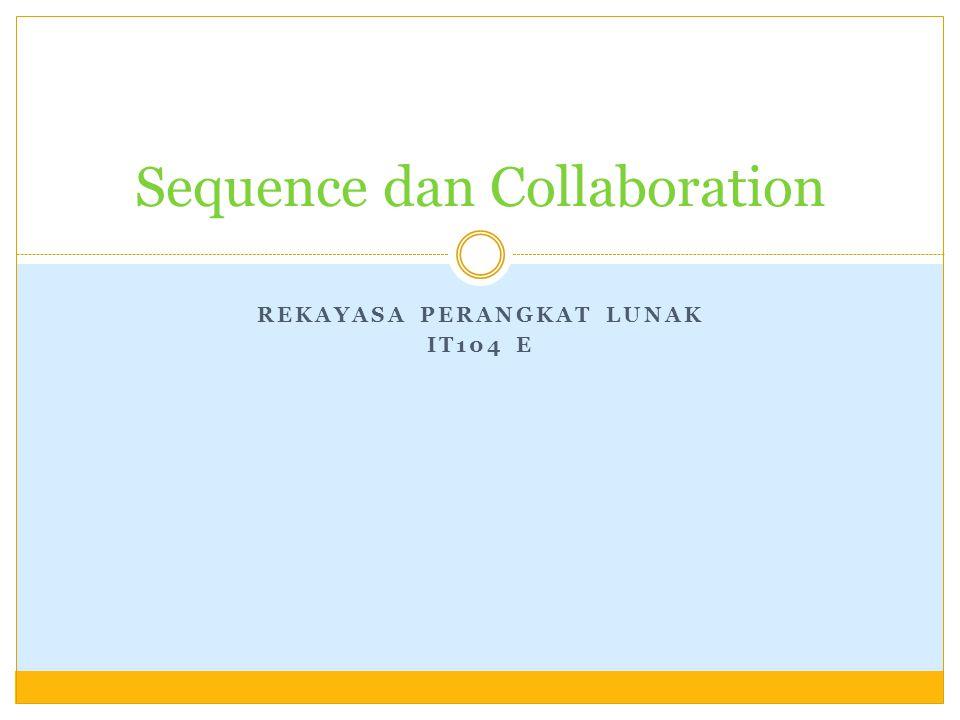 REKAYASA PERANGKAT LUNAK IT104 E Sequence dan Collaboration
