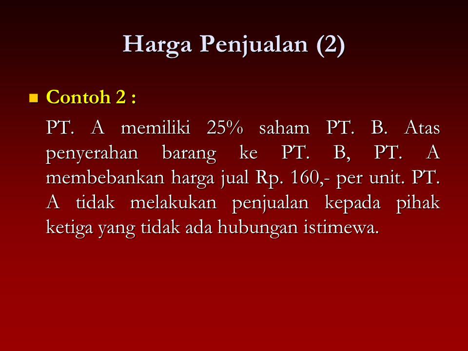 Harga Penjualan (2) Contoh 2 : Contoh 2 : PT. A memiliki 25% saham PT. B. Atas penyerahan barang ke PT. B, PT. A membebankan harga jual Rp. 160,- per