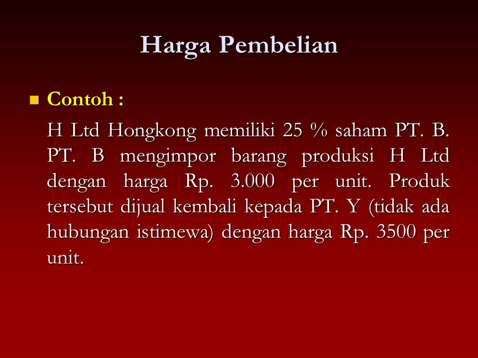 Harga Pembelian Contoh : Contoh : H Ltd Hongkong memiliki 25 % saham PT. B. PT. B mengimpor barang produksi H Ltd dengan harga Rp. 3.000 per unit. Pro