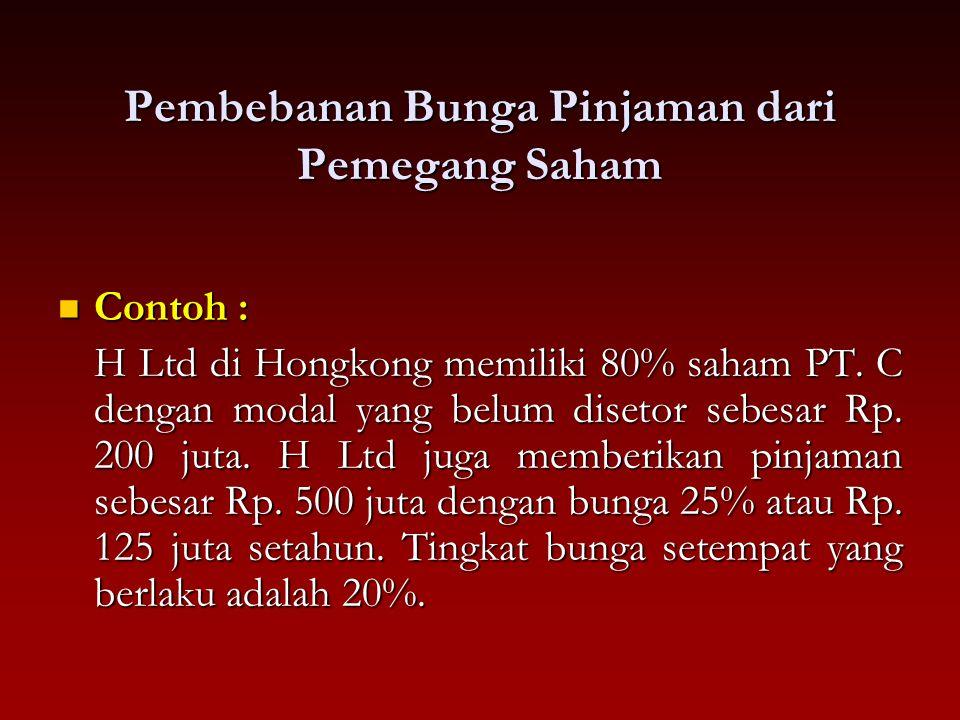 Pembebanan Bunga Pinjaman dari Pemegang Saham Contoh : Contoh : H Ltd di Hongkong memiliki 80% saham PT. C dengan modal yang belum disetor sebesar Rp.