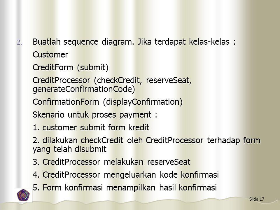 Slide 17 2. Buatlah sequence diagram. Jika terdapat kelas-kelas : Customer CreditForm (submit) CreditProcessor (checkCredit, reserveSeat, generateConf