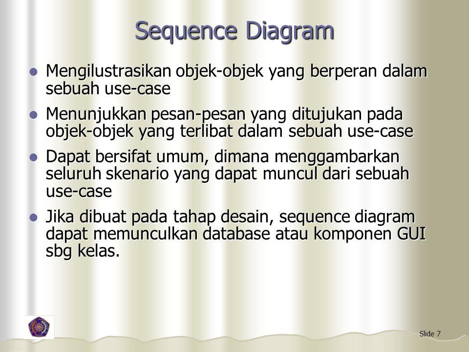 Slide 7 Sequence Diagram Mengilustrasikan objek-objek yang berperan dalam sebuah use-case Mengilustrasikan objek-objek yang berperan dalam sebuah use-case Menunjukkan pesan-pesan yang ditujukan pada objek-objek yang terlibat dalam sebuah use-case Menunjukkan pesan-pesan yang ditujukan pada objek-objek yang terlibat dalam sebuah use-case Dapat bersifat umum, dimana menggambarkan seluruh skenario yang dapat muncul dari sebuah use-case Dapat bersifat umum, dimana menggambarkan seluruh skenario yang dapat muncul dari sebuah use-case Jika dibuat pada tahap desain, sequence diagram dapat memunculkan database atau komponen GUI sbg kelas.