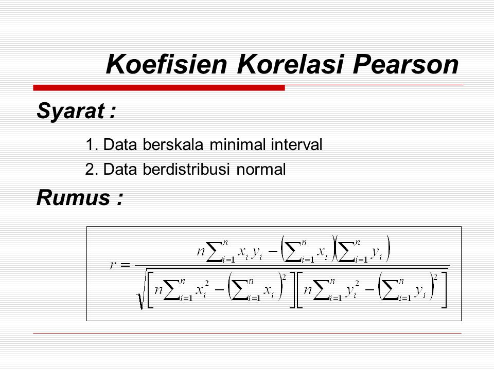 Koefisien Korelasi Pearson Syarat : 1. Data berskala minimal interval 2. Data berdistribusi normal Rumus :
