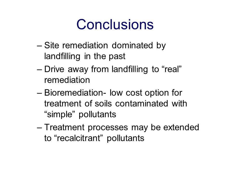 "Conclusions –Site remediation dominated by landfilling in the past –Drive away from landfilling to ""real"" remediation –Bioremediation- low cost option"