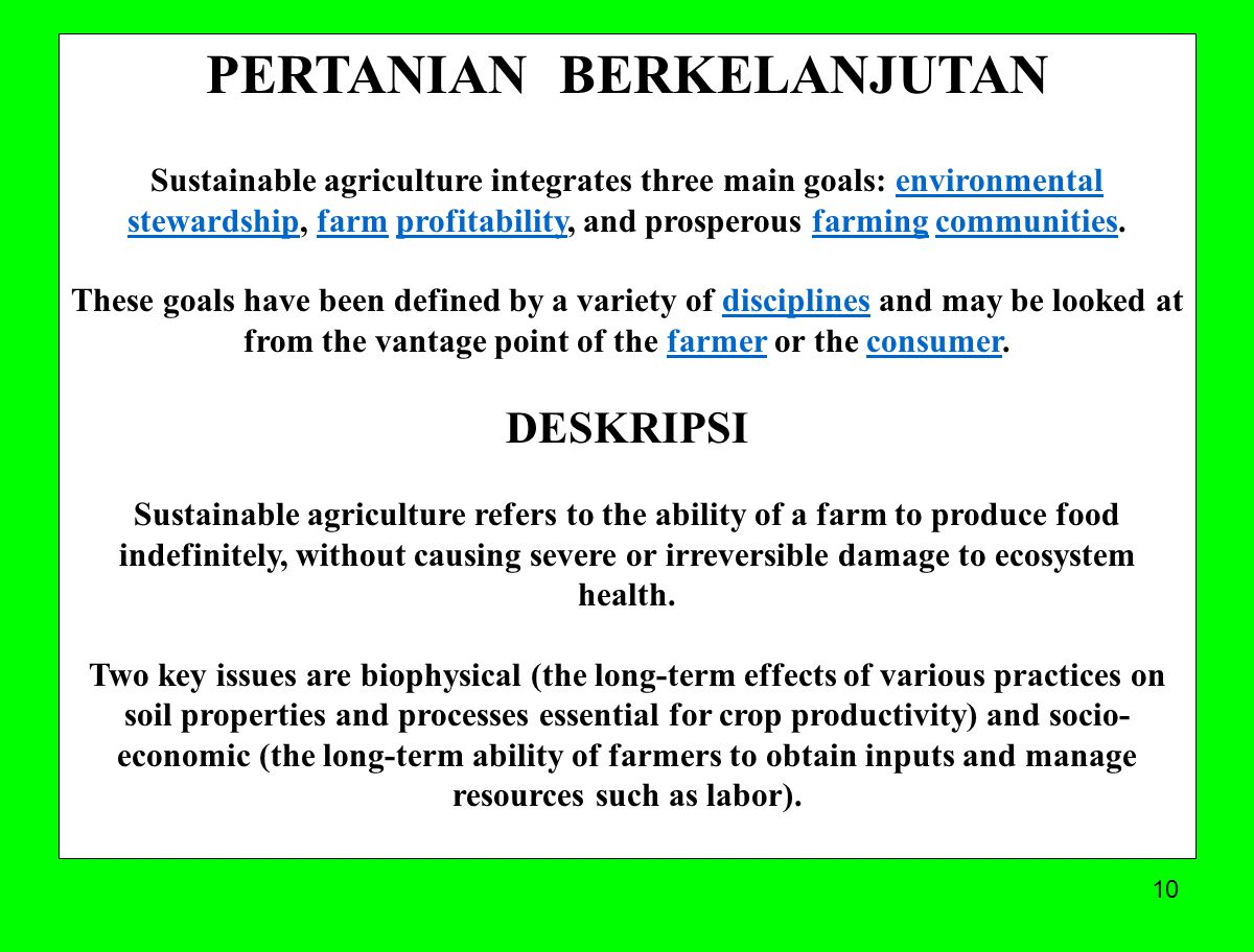 10 PERTANIAN BERKELANJUTAN Sustainable agriculture integrates three main goals: environmental stewardship, farm profitability, and prosperous farming communities.environmental stewardshipfarmprofitabilityfarmingcommunities These goals have been defined by a variety of disciplines and may be looked at from the vantage point of the farmer or the consumer.disciplinesfarmerconsumer DESKRIPSI Sustainable agriculture refers to the ability of a farm to produce food indefinitely, without causing severe or irreversible damage to ecosystem health.