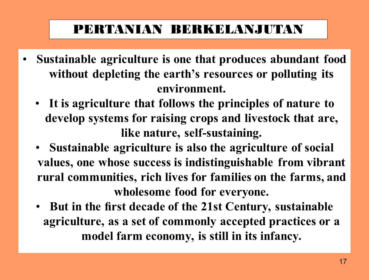 17 Sustainable agriculture is one that produces abundant food without depleting the earth's resources or polluting its environment.