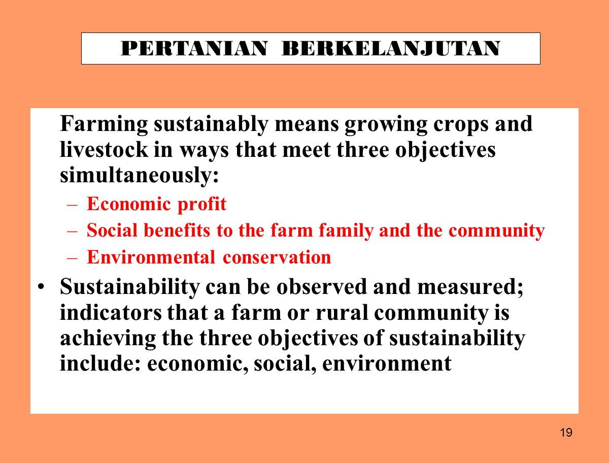 19 Farming sustainably means growing crops and livestock in ways that meet three objectives simultaneously: –Economic profit –Social benefits to the farm family and the community –Environmental conservation Sustainability can be observed and measured; indicators that a farm or rural community is achieving the three objectives of sustainability include: economic, social, environment PERTANIAN BERKELANJUTAN