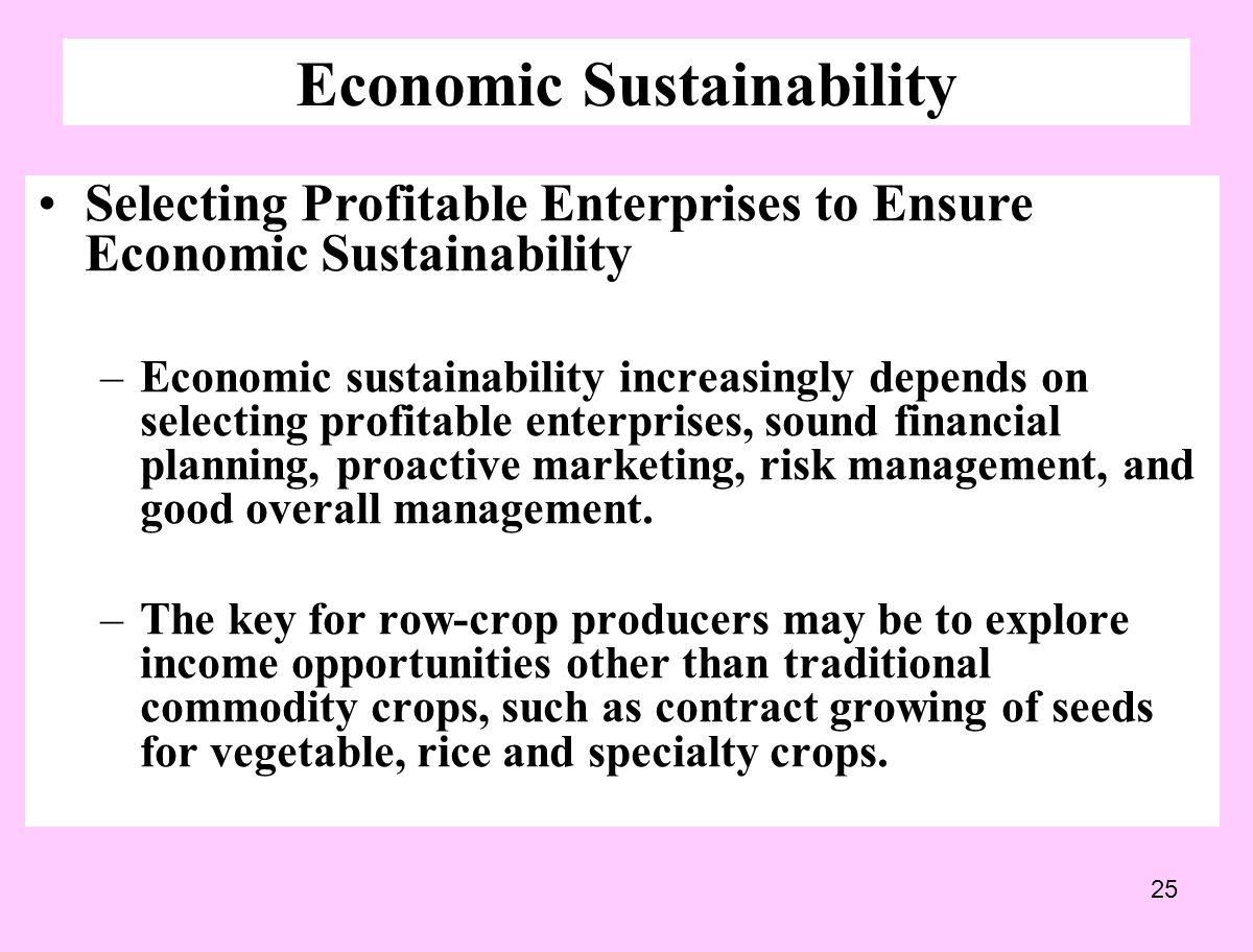 25 Economic Sustainability Selecting Profitable Enterprises to Ensure Economic Sustainability –Economic sustainability increasingly depends on selecting profitable enterprises, sound financial planning, proactive marketing, risk management, and good overall management.