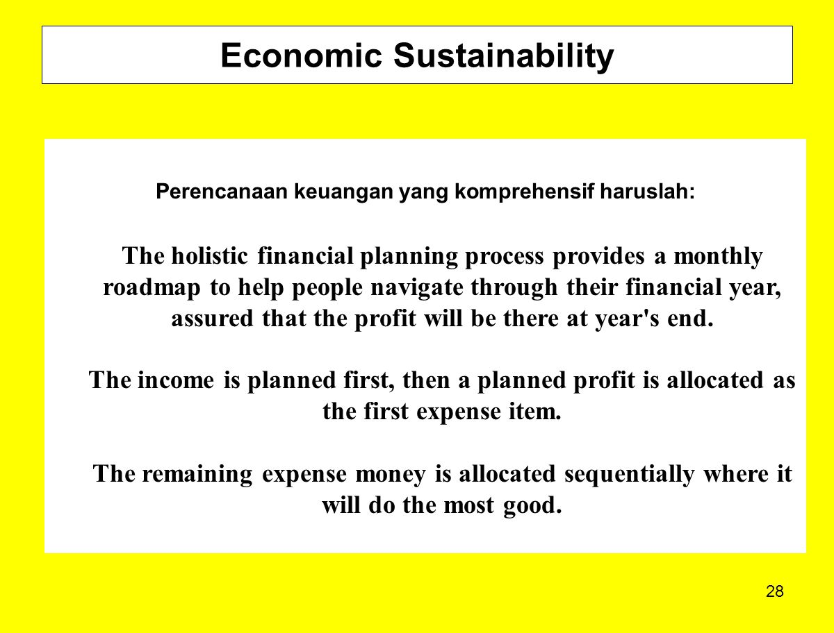 28 Economic Sustainability Perencanaan keuangan yang komprehensif haruslah: The holistic financial planning process provides a monthly roadmap to help people navigate through their financial year, assured that the profit will be there at year s end.