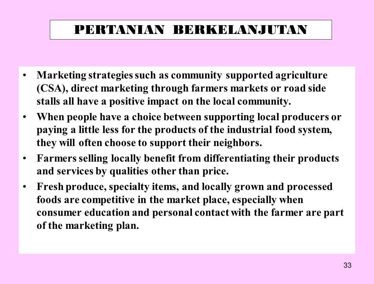 33 Marketing strategies such as community supported agriculture (CSA), direct marketing through farmers markets or road side stalls all have a positive impact on the local community.