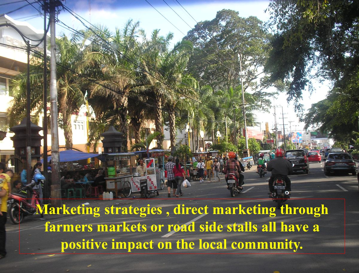 Marketing strategies, direct marketing through farmers markets or road side stalls all have a positive impact on the local community.