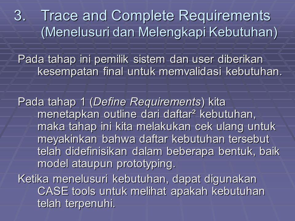 3.Trace and Complete Requirements (Menelusuri dan Melengkapi Kebutuhan) Pada tahap ini pemilik sistem dan user diberikan kesempatan final untuk memval