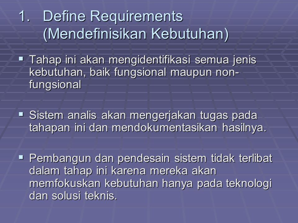 1.Define Requirements (Mendefinisikan Kebutuhan)  Tahap ini akan mengidentifikasi semua jenis kebutuhan, baik fungsional maupun non- fungsional  Sis