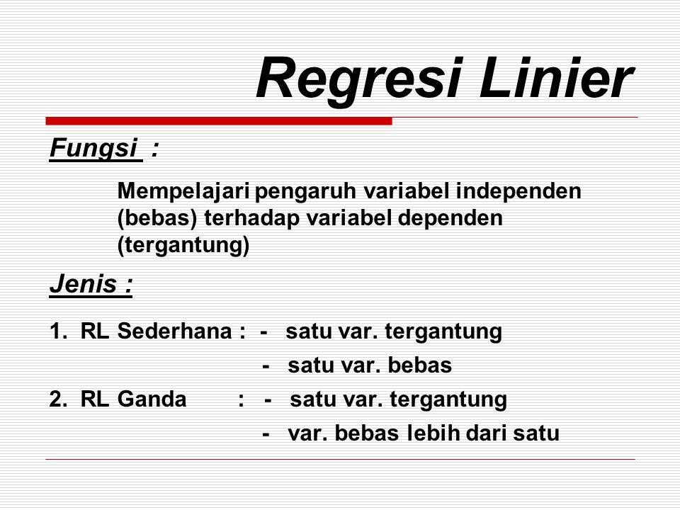 Regresi Linier Fungsi : Mempelajari pengaruh variabel independen (bebas) terhadap variabel dependen (tergantung) Jenis : 1. RL Sederhana : - satu var.