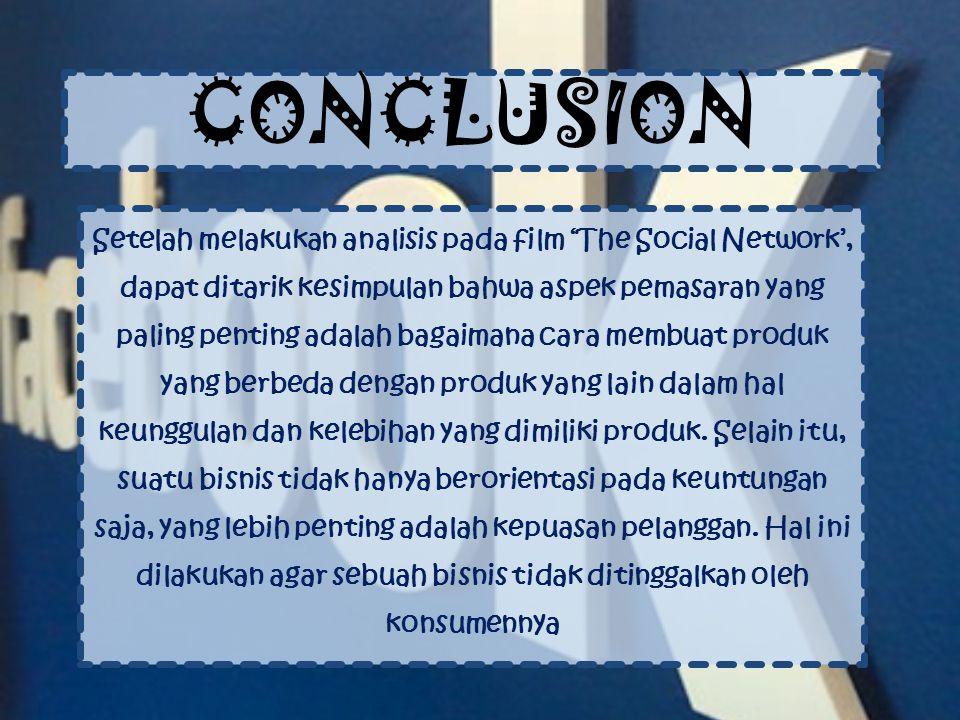 CONCLUSION Setelah melakukan analisis pada film 'The Social Network', dapat ditarik kesimpulan bahwa aspek pemasaran yang paling penting adalah bagaimana cara membuat produk yang berbeda dengan produk yang lain dalam hal keunggulan dan kelebihan yang dimiliki produk.