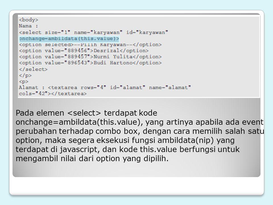Pada elemen terdapat kode onchange=ambildata(this.value), yang artinya apabila ada event perubahan terhadap combo box, dengan cara memilih salah satu