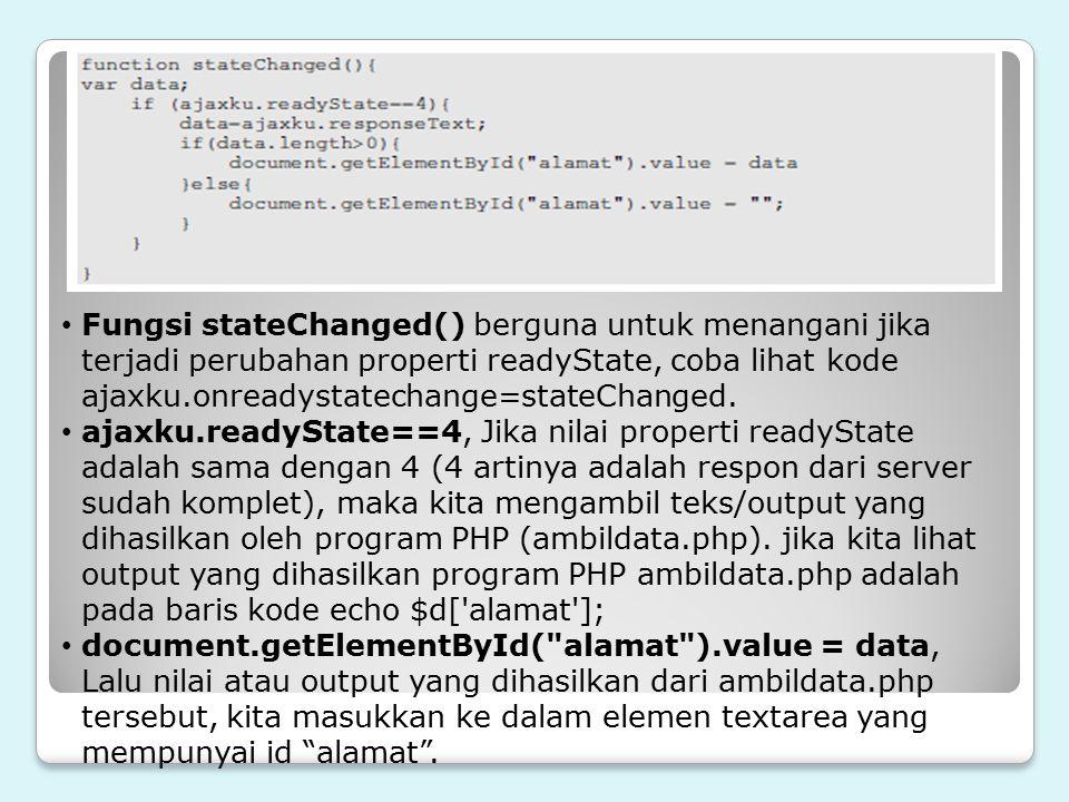 Fungsi stateChanged() berguna untuk menangani jika terjadi perubahan properti readyState, coba lihat kode ajaxku.onreadystatechange=stateChanged. ajax
