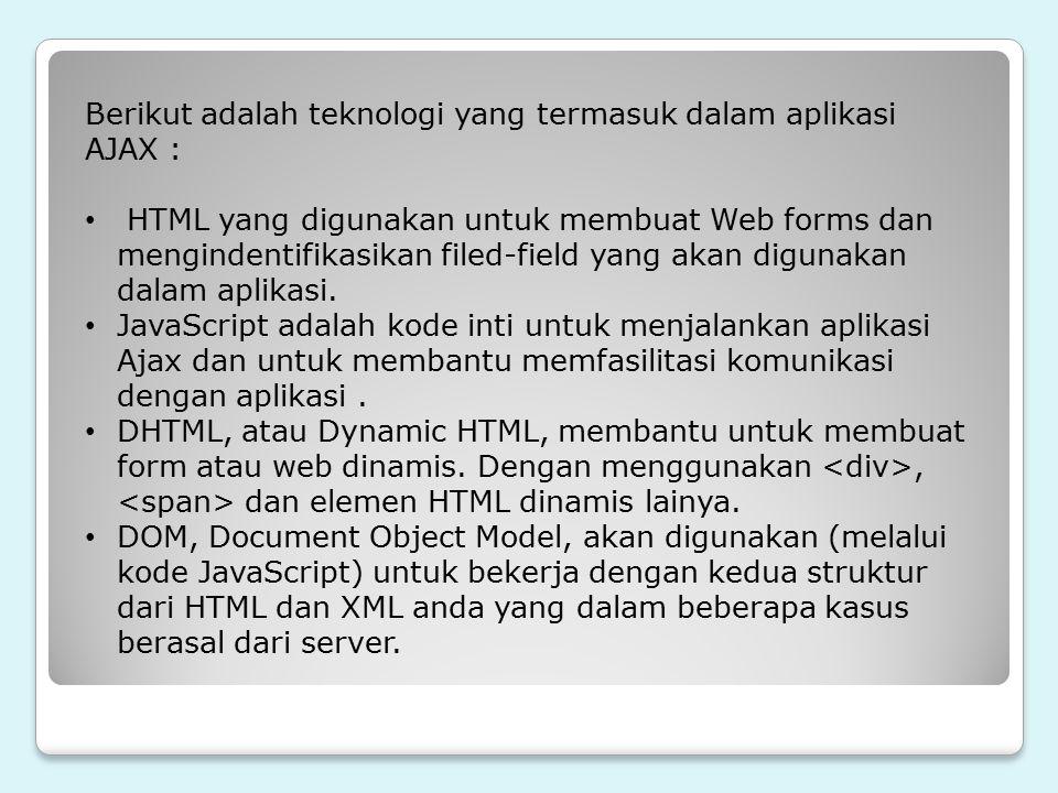 Berikut adalah teknologi yang termasuk dalam aplikasi AJAX : HTML yang digunakan untuk membuat Web forms dan mengindentifikasikan filed-field yang aka