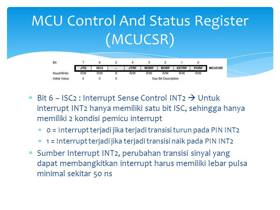  Bit 6 – ISC2 : Interrupt Sense Control INT2  Untuk interrupt INT2 hanya memiliki satu bit ISC, sehingga hanya memiliki 2 kondisi pemicu interrupt  0 = Interrupt terjadi jika terjadi transisi turun pada PIN INT2  1 = Interrupt terjadi jika terjadi transisi naik pada PIN INT2  Sumber Interrupt INT2, perubahan transisi sinyal yang dapat membangkitkan interrupt harus memiliki lebar pulsa minimal sekitar 50 ns MCU Control And Status Register (MCUCSR)