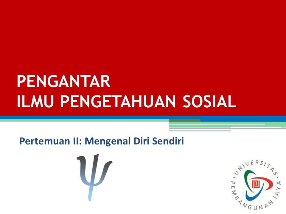 Pertemuan II: Mengenal Diri Sendiri PENGANTAR ILMU PENGETAHUAN SOSIAL