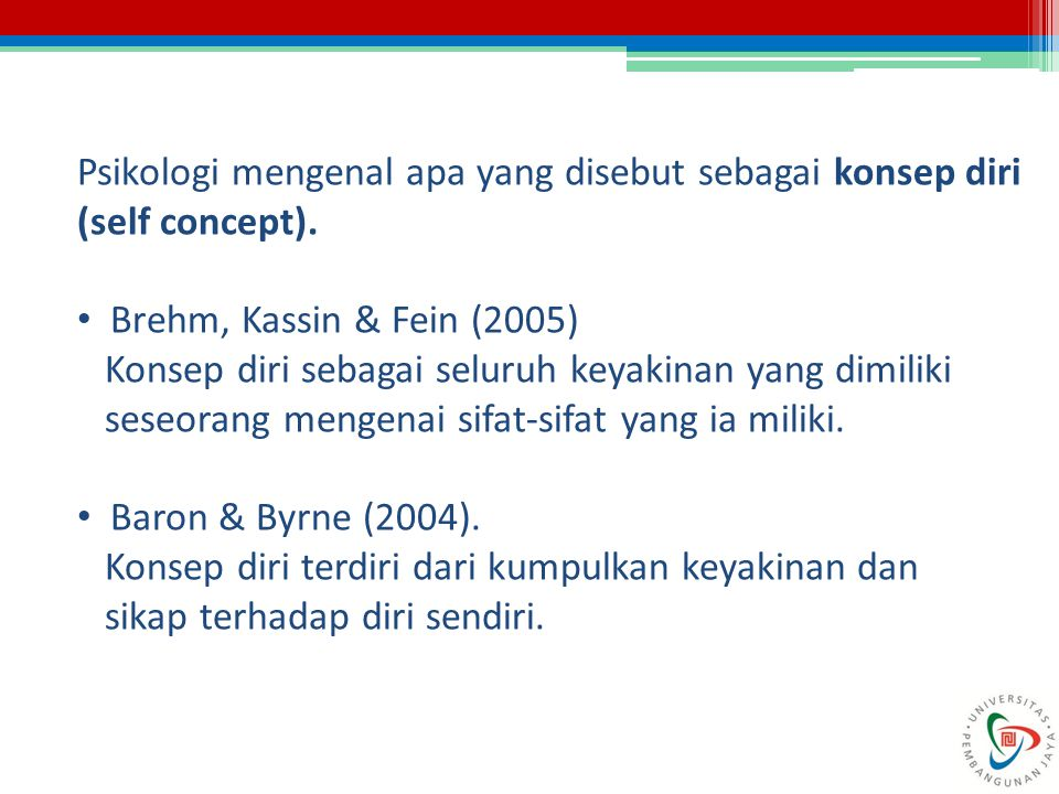 Psikologi mengenal apa yang disebut sebagai konsep diri (self concept). Brehm, Kassin & Fein (2005) Konsep diri sebagai seluruh keyakinan yang dimilik