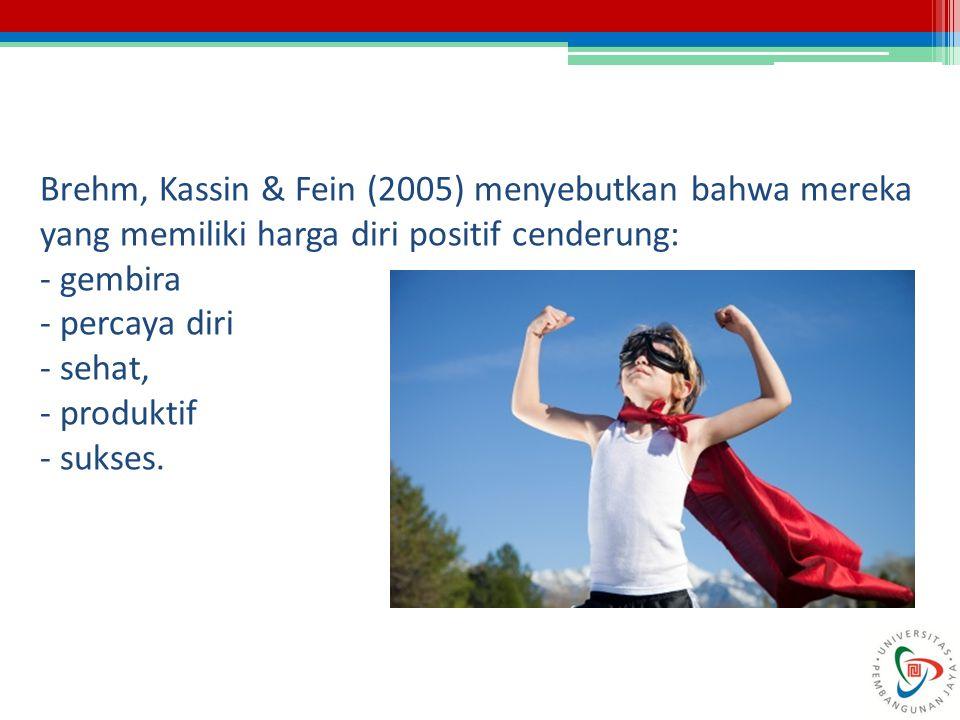 Brehm, Kassin & Fein (2005) menyebutkan bahwa mereka yang memiliki harga diri positif cenderung: - gembira - percaya diri - sehat, - produktif - sukse