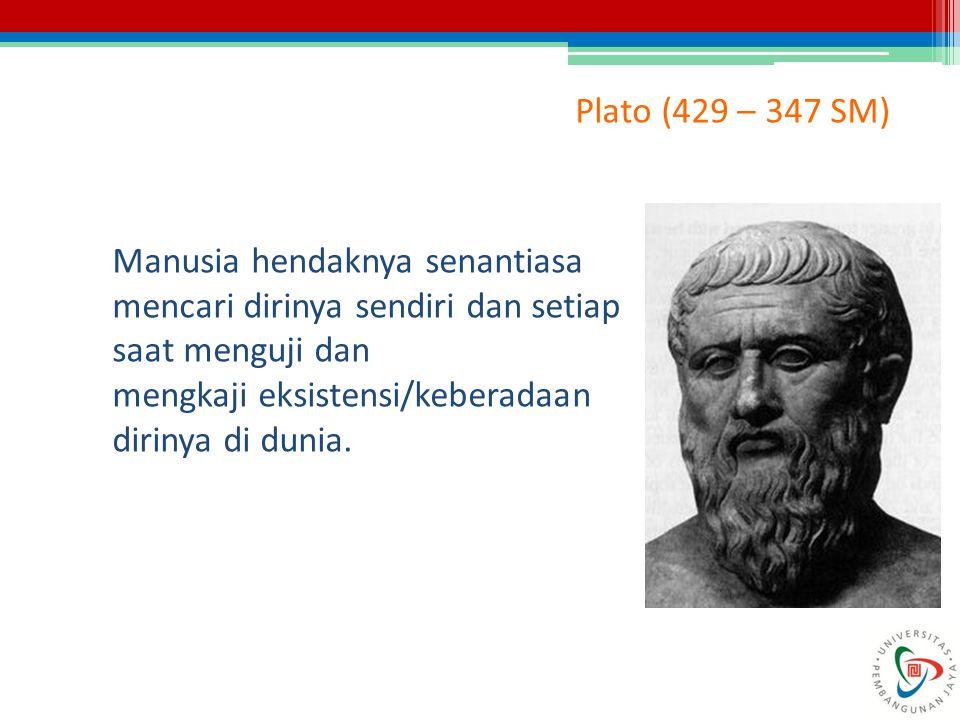 Plato (429 – 347 SM) Manusia hendaknya senantiasa mencari dirinya sendiri dan setiap saat menguji dan mengkaji eksistensi/keberadaan dirinya di dunia.