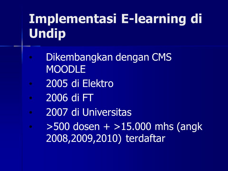Implementasi E-learning di Undip Dikembangkan dengan CMS MOODLE 2005 di Elektro 2006 di FT 2007 di Universitas >500 dosen + >15.000 mhs (angk 2008,2009,2010) terdaftar
