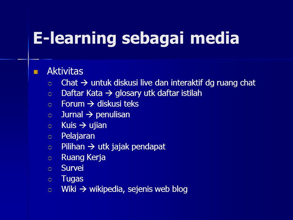 E-learning sebagai media Aktivitas  Chat  untuk diskusi live dan interaktif dg ruang chat  Daftar Kata  glosary utk daftar istilah  Forum  diskusi teks  Jurnal  penulisan  Kuis  ujian  Pelajaran  Pilihan  utk jajak pendapat  Ruang Kerja  Survei  Tugas  Wiki  wikipedia, sejenis web blog