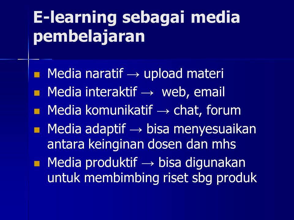 E-learning sebagai media pembelajaran Media naratif → upload materi Media interaktif → web, email Media komunikatif → chat, forum Media adaptif → bisa menyesuaikan antara keinginan dosen dan mhs Media produktif → bisa digunakan untuk membimbing riset sbg produk