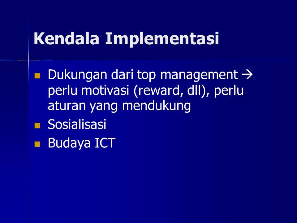 Kendala Implementasi Dukungan dari top management  perlu motivasi (reward, dll), perlu aturan yang mendukung Sosialisasi Budaya ICT