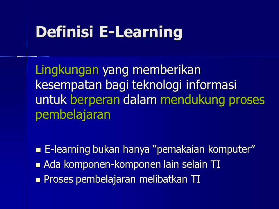 Definisi E-Learning Lingkungan yang memberikan kesempatan bagi teknologi informasi untuk berperan dalam mendukung proses pembelajaran E-learning bukan hanya pemakaian komputer E-learning bukan hanya pemakaian komputer Ada komponen-komponen lain selain TI Ada komponen-komponen lain selain TI Proses pembelajaran melibatkan TI Proses pembelajaran melibatkan TI