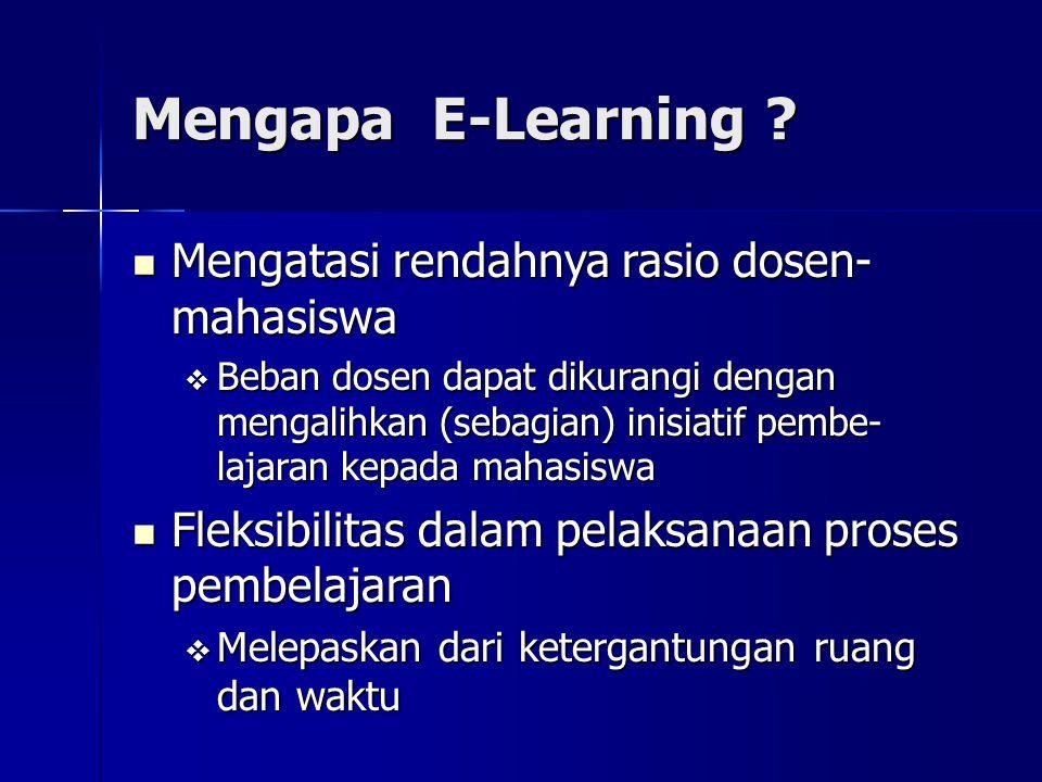 Mengapa E-Learning ? Mengatasi rendahnya rasio dosen- mahasiswa Mengatasi rendahnya rasio dosen- mahasiswa  Beban dosen dapat dikurangi dengan mengal