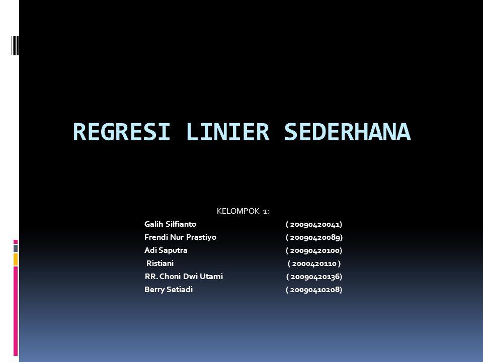 REGRESI LINIER SEDERHANA KELOMPOK 1: Galih Silfianto( 20090420041) Frendi Nur Prastiyo( 20090420089) Adi Saputra ( 20090420100) Ristiani( 2000420110 ) RR.