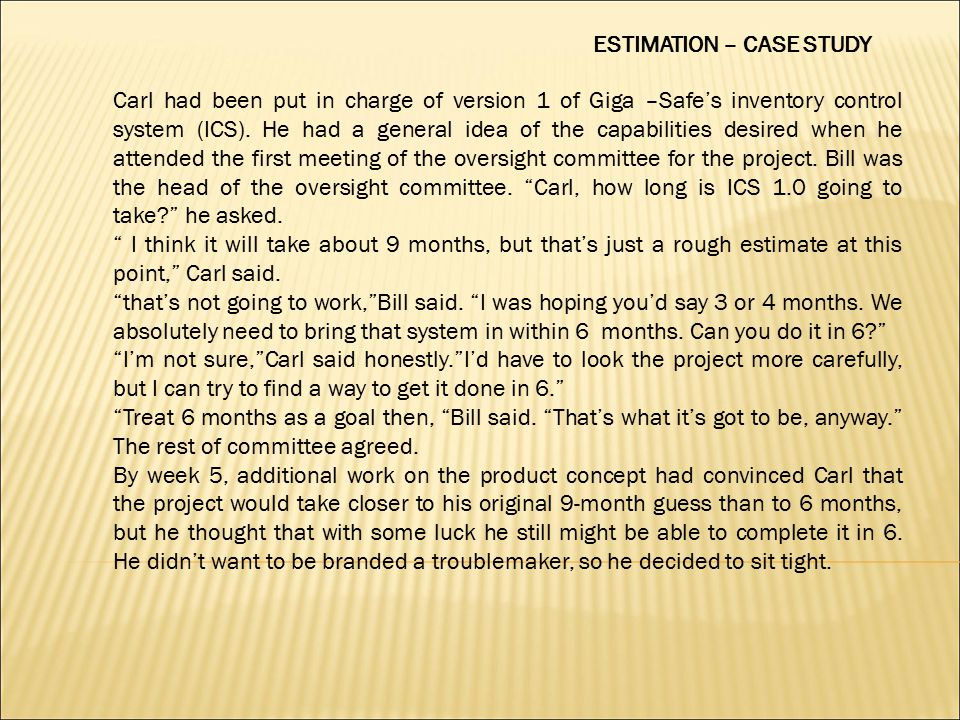 ESTIMATION – CASE STUDY Carl had been put in charge of version 1 of Giga –Safe's inventory control system (ICS). He had a general idea of the capabili
