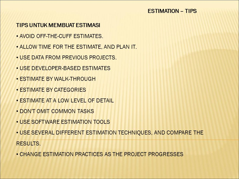 ESTIMATION – TIPS TIPS UNTUK MEMBUAT ESTIMASI AVOID OFF-THE-CUFF ESTIMATES. ALLOW TIME FOR THE ESTIMATE, AND PLAN IT. USE DATA FROM PREVIOUS PROJECTS.