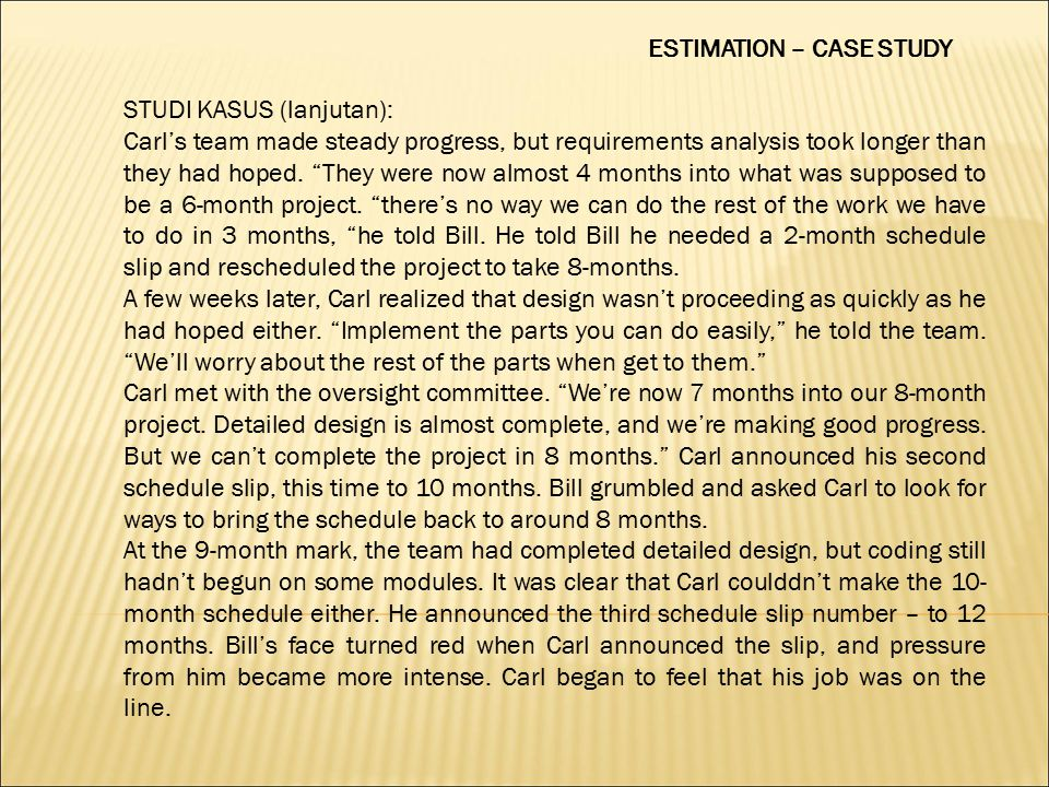 ESTIMATION – CASE STUDY STUDI KASUS (lanjutan): Carl's team made steady progress, but requirements analysis took longer than they had hoped.