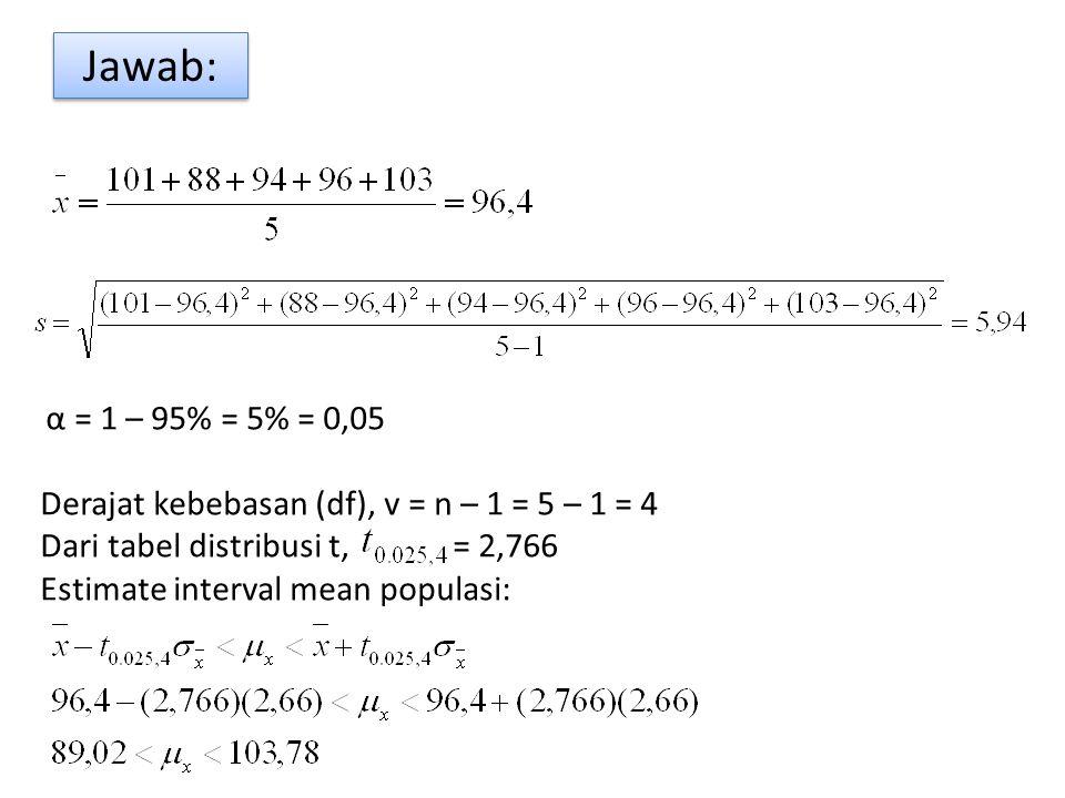 Jawab: α = 1 – 95% = 5% = 0,05 Derajat kebebasan (df), v = n – 1 = 5 – 1 = 4 Dari tabel distribusi t, = 2,766 Estimate interval mean populasi: