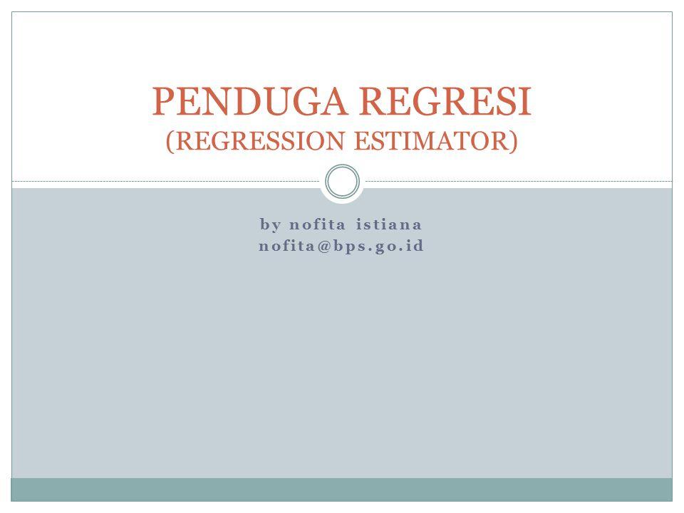 by nofita istiana nofita@bps.go.id PENDUGA REGRESI (REGRESSION ESTIMATOR)