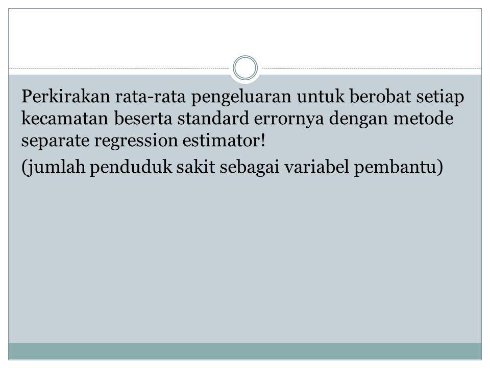 Perkirakan rata-rata pengeluaran untuk berobat setiap kecamatan beserta standard errornya dengan metode separate regression estimator! (jumlah pendudu