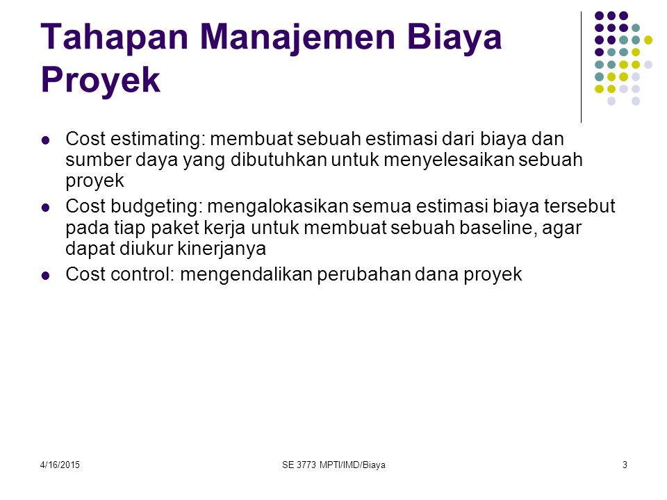 4/16/2015SE 3773 MPTI/IMD/Biaya24 Daftar Istilah yang harus dipahami dalam manajemen biaya proyek NPV ROI Payback analysis Profit Lifecycle costing Cash flow analysis Tangible & Intangible costs & benefits Direct Cost Sunk costs Learning Curve Theory Reserves