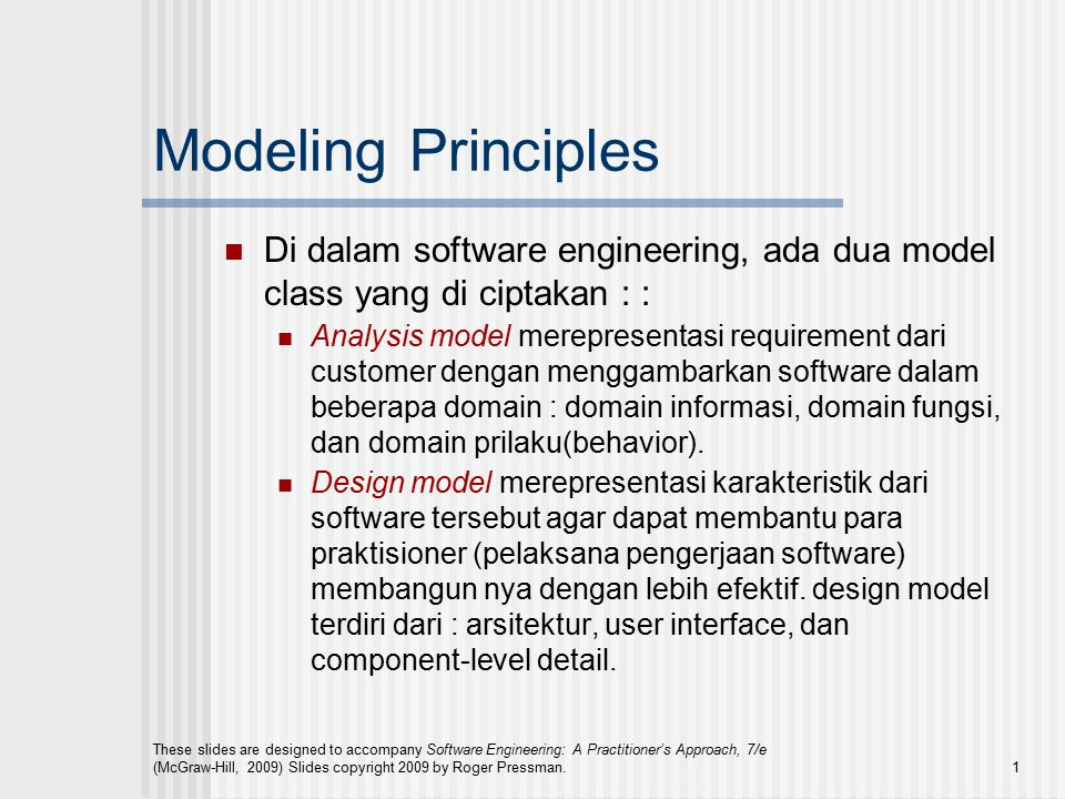 These slides are designed to accompany Software Engineering: A Practitioner's Approach, 7/e (McGraw-Hill, 2009) Slides copyright 2009 by Roger Pressman.1 Modeling Principles Di dalam software engineering, ada dua model class yang di ciptakan : : Analysis model merepresentasi requirement dari customer dengan menggambarkan software dalam beberapa domain : domain informasi, domain fungsi, dan domain prilaku(behavior).