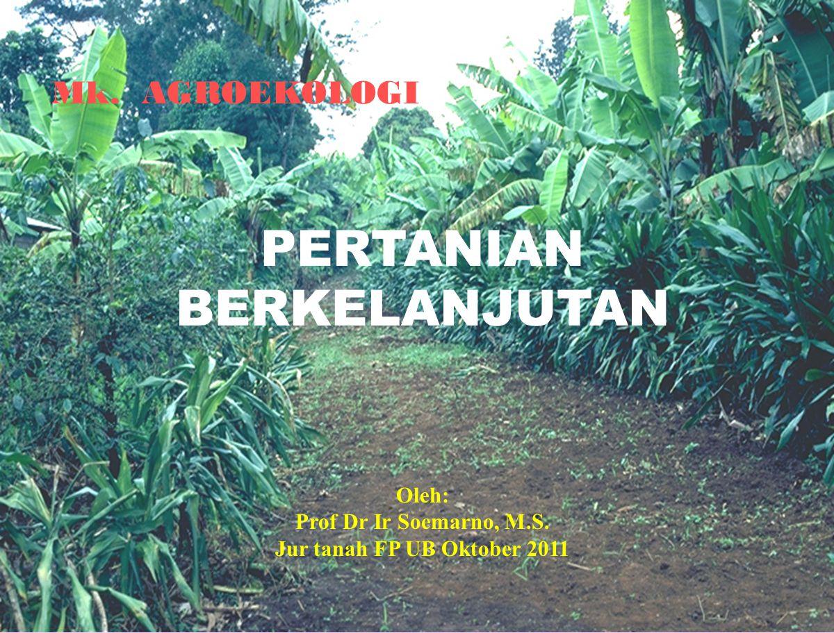 1 Mk. AGROEKOLOGI PERTANIAN BERKELANJUTAN Oleh: Prof Dr Ir Soemarno, M.S. Jur tanah FP UB Oktober 2011