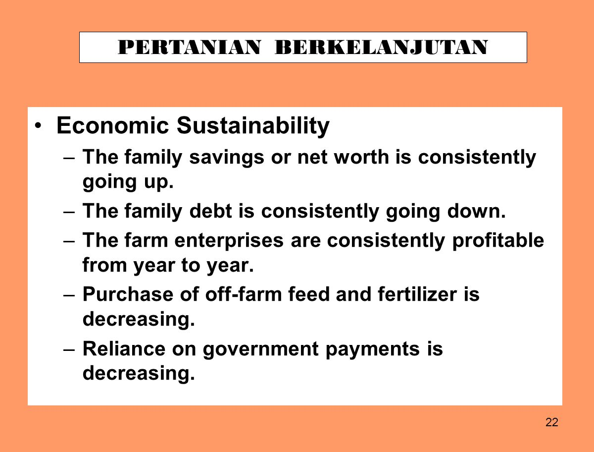 22 Economic Sustainability –The family savings or net worth is consistently going up. –The family debt is consistently going down. –The farm enterpris