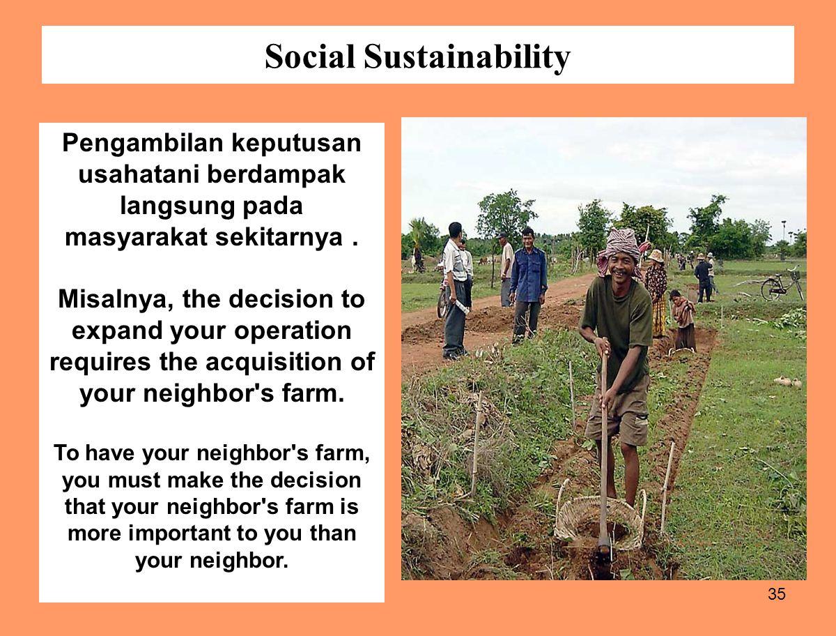 35 Social Sustainability Pengambilan keputusan usahatani berdampak langsung pada masyarakat sekitarnya. Misalnya, the decision to expand your operatio