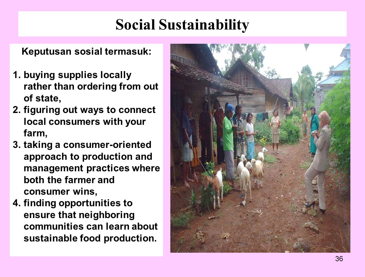 36 Social Sustainability Keputusan sosial termasuk: 1.buying supplies locally rather than ordering from out of state, 2.figuring out ways to connect l