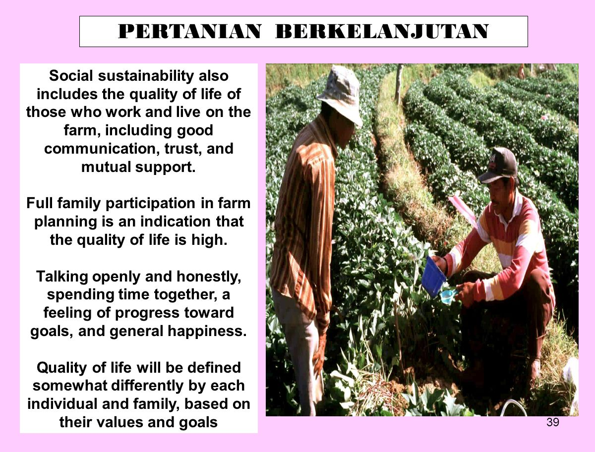 39 PERTANIAN BERKELANJUTAN Social sustainability also includes the quality of life of those who work and live on the farm, including good communicatio
