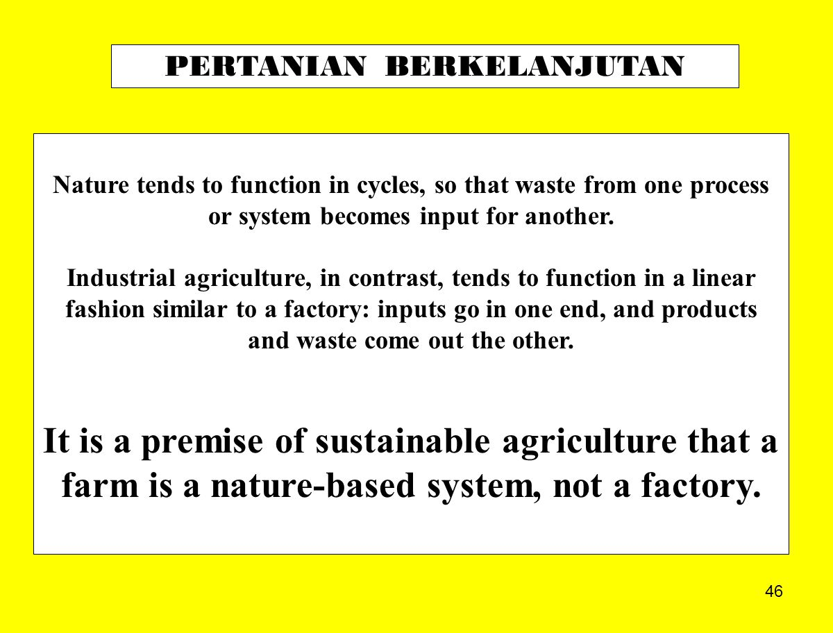 46 Nature tends to function in cycles, so that waste from one process or system becomes input for another. Industrial agriculture, in contrast, tends