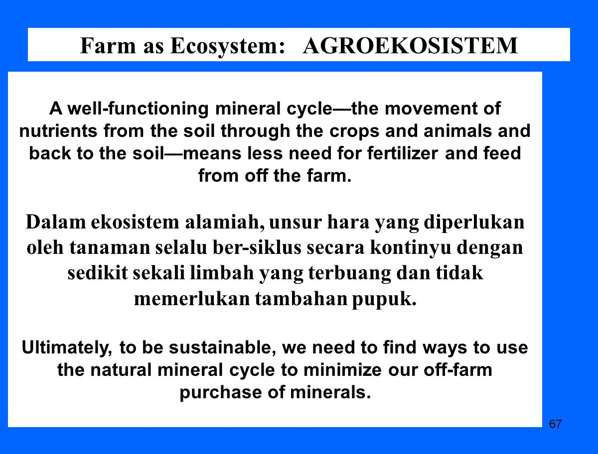 67 Farm as Ecosystem: AGROEKOSISTEM A well-functioning mineral cycle—the movement of nutrients from the soil through the crops and animals and back to